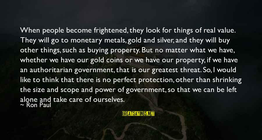 Authoritarian Government Sayings By Ron Paul: When people become frightened, they look for things of real value. They will go to