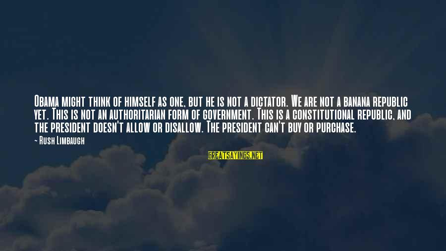 Authoritarian Government Sayings By Rush Limbaugh: Obama might think of himself as one, but he is not a dictator. We are