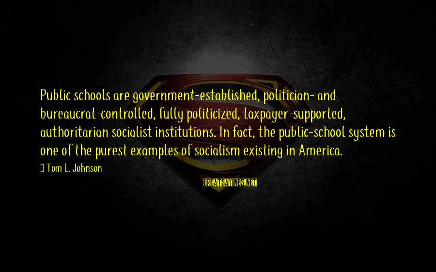 Authoritarian Government Sayings By Tom L. Johnson: Public schools are government-established, politician- and bureaucrat-controlled, fully politicized, taxpayer-supported, authoritarian socialist institutions. In fact,