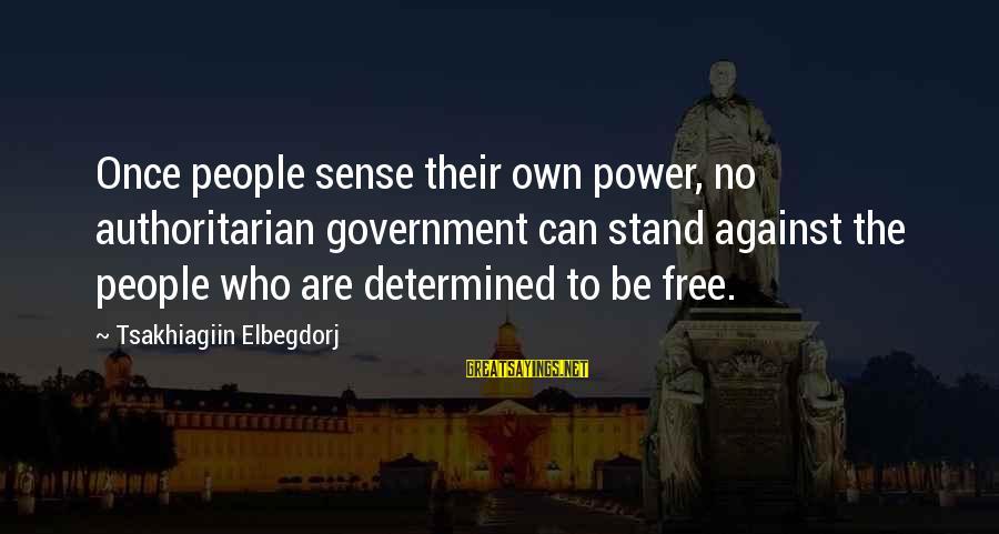Authoritarian Government Sayings By Tsakhiagiin Elbegdorj: Once people sense their own power, no authoritarian government can stand against the people who