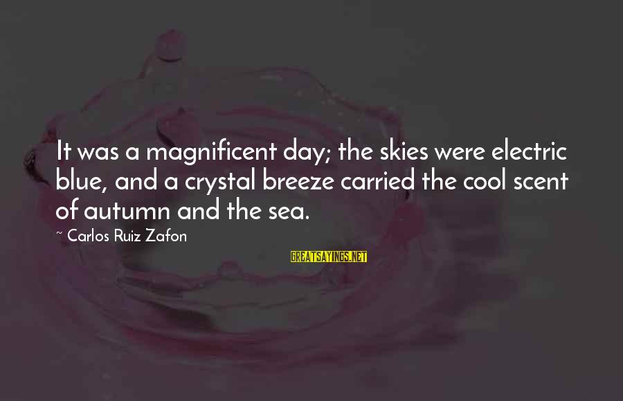Autumn Skies Sayings By Carlos Ruiz Zafon: It was a magnificent day; the skies were electric blue, and a crystal breeze carried