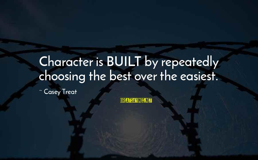 Autumn Winds Sayings By Casey Treat: Character is BUILT by repeatedly choosing the best over the easiest.