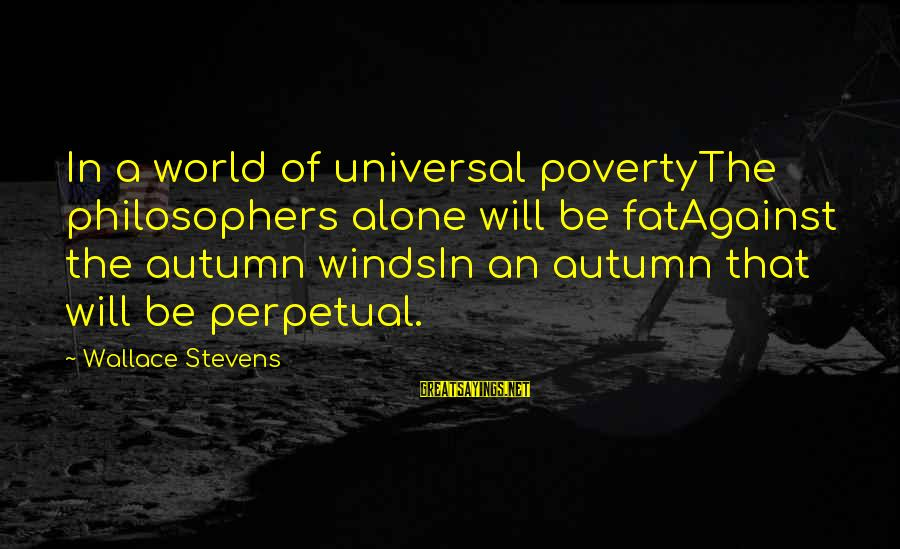 Autumn Winds Sayings By Wallace Stevens: In a world of universal povertyThe philosophers alone will be fatAgainst the autumn windsIn an