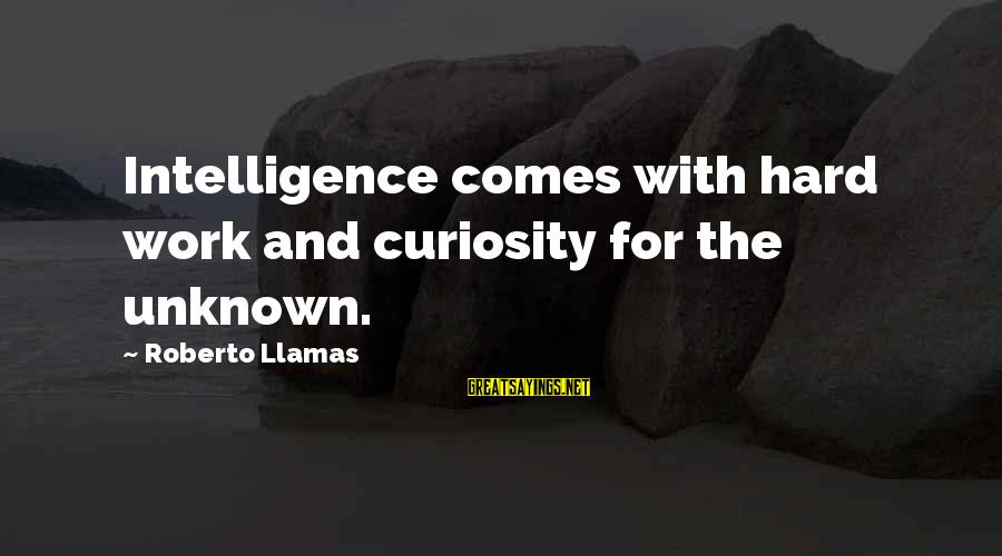 Avalos Sayings By Roberto Llamas: Intelligence comes with hard work and curiosity for the unknown.