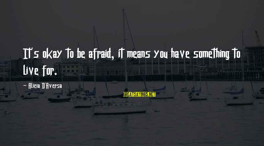 Aversa Sayings By Alicia D'Aversa: It's okay to be afraid, it means you have something to live for.