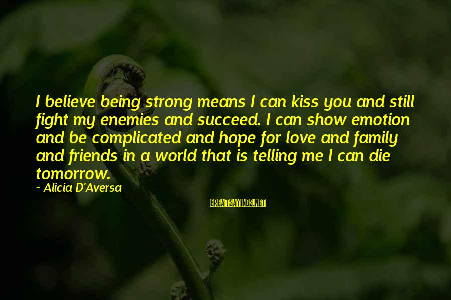 Aversa Sayings By Alicia D'Aversa: I believe being strong means I can kiss you and still fight my enemies and