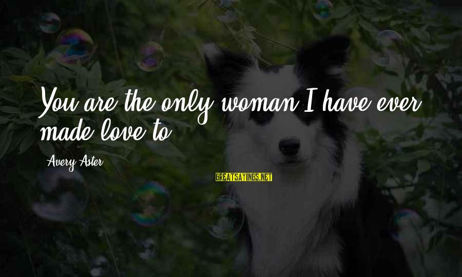 Avery Sayings By Avery Aster: You are the only woman I have ever made love to.