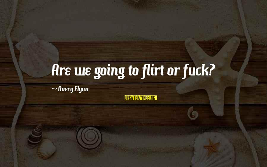 Avery Sayings By Avery Flynn: Are we going to flirt or fuck?