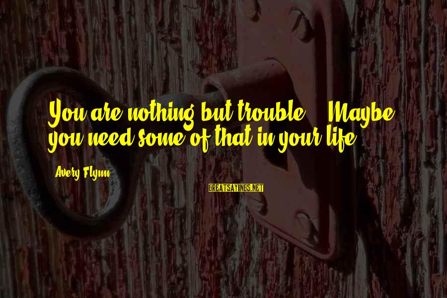 "Avery Sayings By Avery Flynn: You are nothing but trouble."" ""Maybe you need some of that in your life."