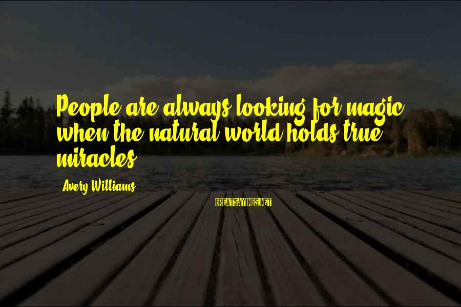 Avery Sayings By Avery Williams: People are always looking for magic, when the natural world holds true miracles