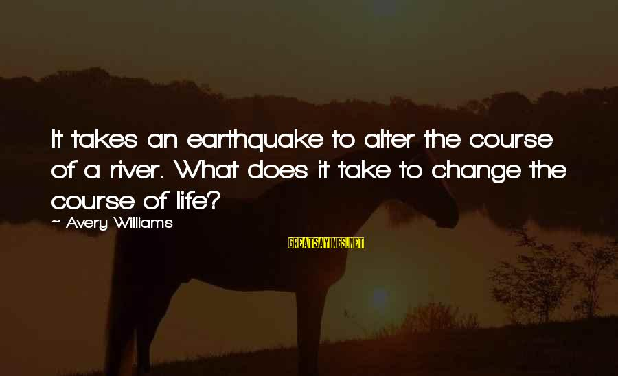 Avery Sayings By Avery Williams: It takes an earthquake to alter the course of a river. What does it take