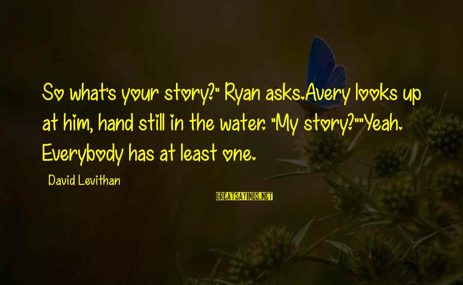 "Avery Sayings By David Levithan: So what's your story?"" Ryan asks.Avery looks up at him, hand still in the water."