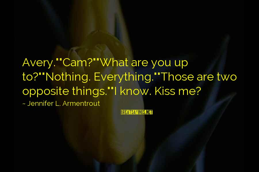 "Avery Sayings By Jennifer L. Armentrout: Avery.""""Cam?""""What are you up to?""""Nothing. Everything.""""Those are two opposite things.""""I know. Kiss me?"