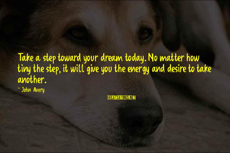Avery Sayings By John Avery: Take a step toward your dream today. No matter how tiny the step, it will