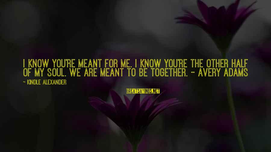 Avery Sayings By Kindle Alexander: I know you're meant for me. I know you're the other half of my soul.