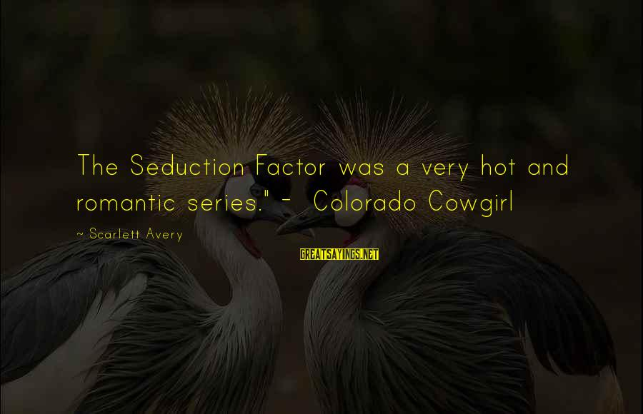 "Avery Sayings By Scarlett Avery: The Seduction Factor was a very hot and romantic series."" - Colorado Cowgirl"
