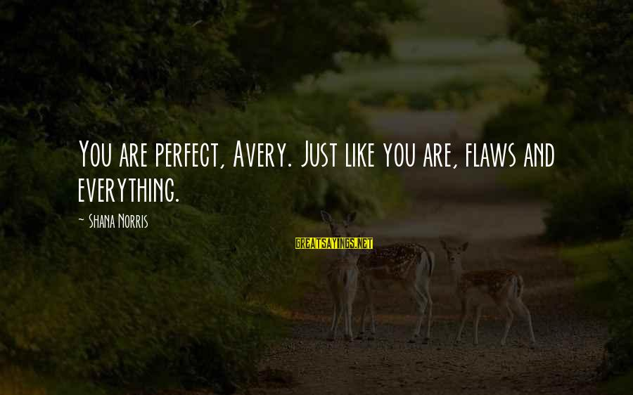 Avery Sayings By Shana Norris: You are perfect, Avery. Just like you are, flaws and everything.