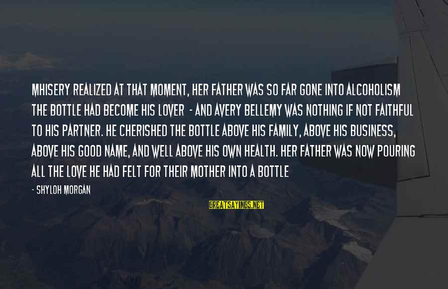 Avery Sayings By Shyloh Morgan: Mhisery realized at that moment, her father was so far gone into alcoholism the bottle