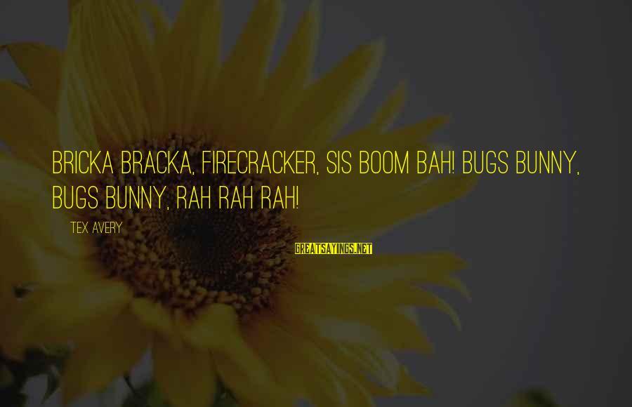 Avery Sayings By Tex Avery: Bricka bracka, firecracker, sis boom bah! Bugs Bunny, Bugs Bunny, rah rah rah!
