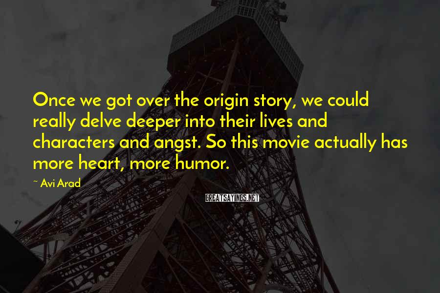 Avi Arad Sayings: Once we got over the origin story, we could really delve deeper into their lives
