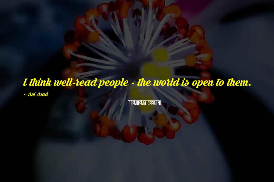 Avi Arad Sayings: I think well-read people - the world is open to them.