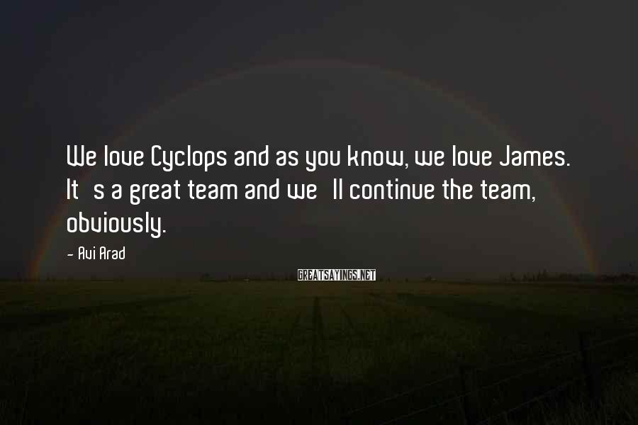 Avi Arad Sayings: We love Cyclops and as you know, we love James. It's a great team and