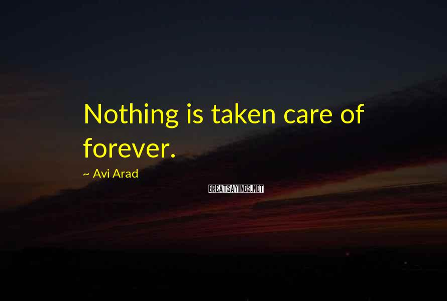 Avi Arad Sayings: Nothing is taken care of forever.