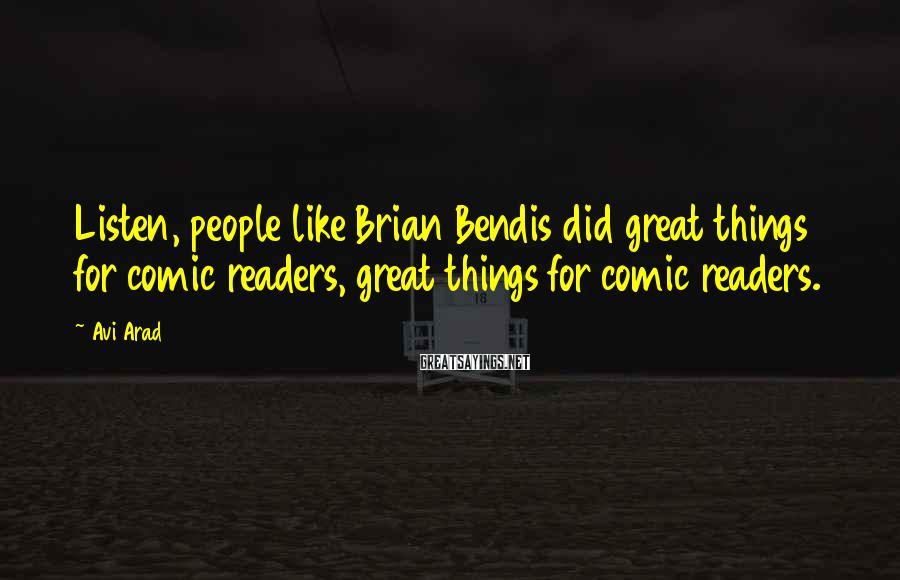 Avi Arad Sayings: Listen, people like Brian Bendis did great things for comic readers, great things for comic