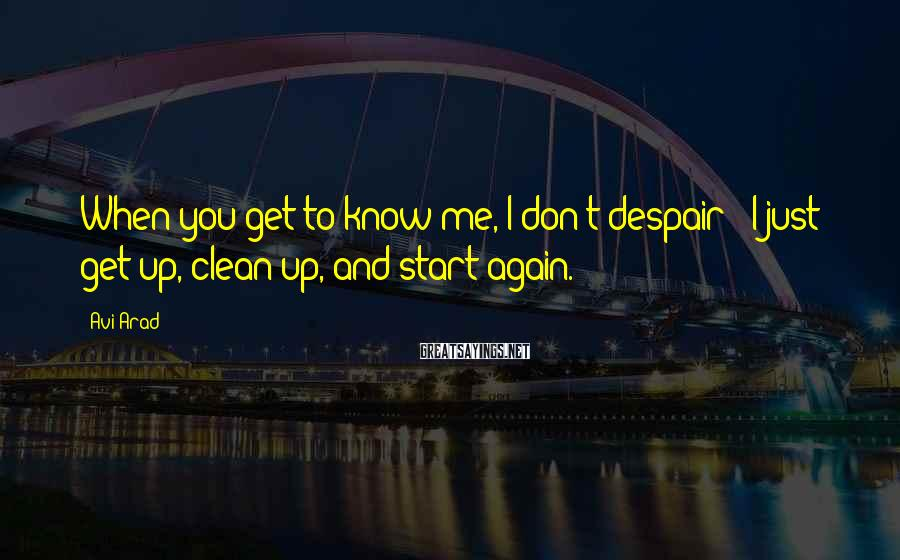 Avi Arad Sayings: When you get to know me, I don't despair - I just get up, clean