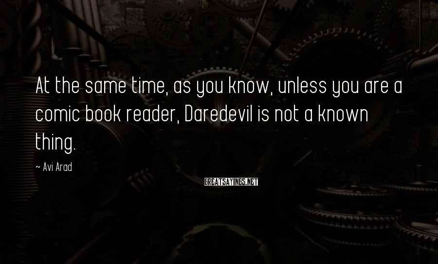 Avi Arad Sayings: At the same time, as you know, unless you are a comic book reader, Daredevil