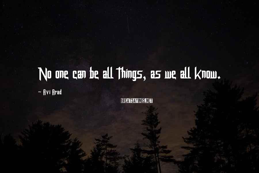 Avi Arad Sayings: No one can be all things, as we all know.