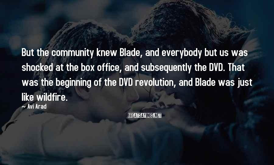 Avi Arad Sayings: But the community knew Blade, and everybody but us was shocked at the box office,
