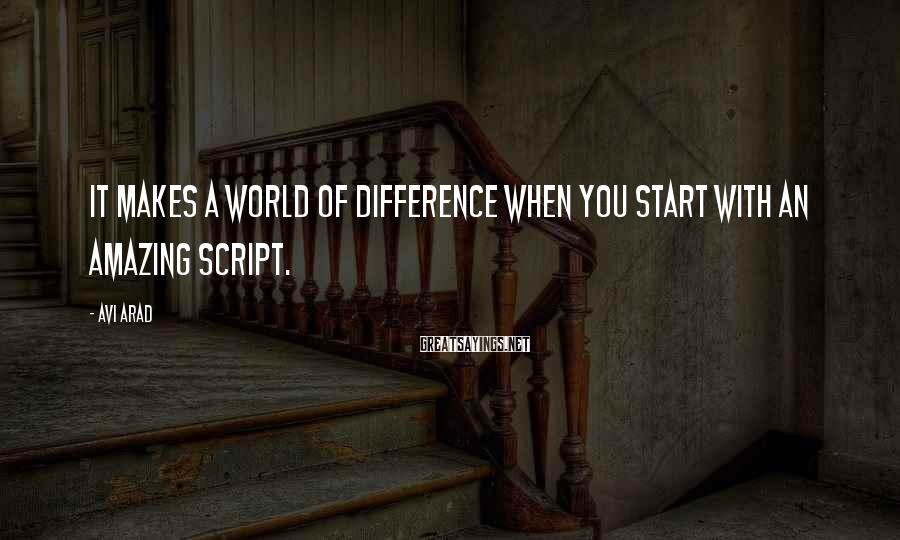 Avi Arad Sayings: It makes a world of difference when you start with an amazing script.