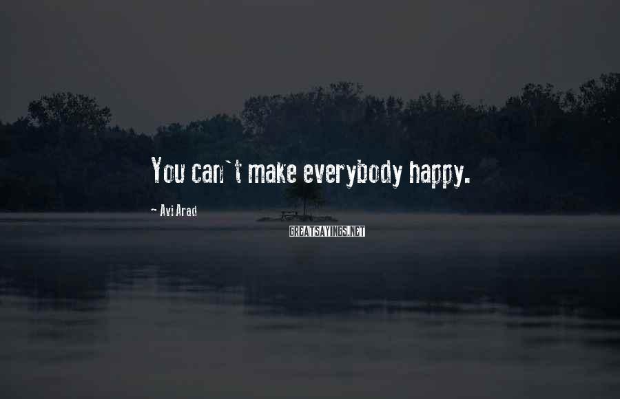 Avi Arad Sayings: You can't make everybody happy.
