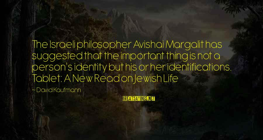 Avishai Margalit Sayings By David Kaufmann: The Israeli philosopher Avishai Margalit has suggested that the important thing is not a person's