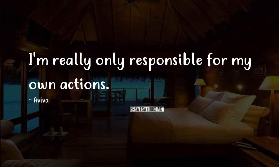 Aviva Sayings: I'm really only responsible for my own actions.