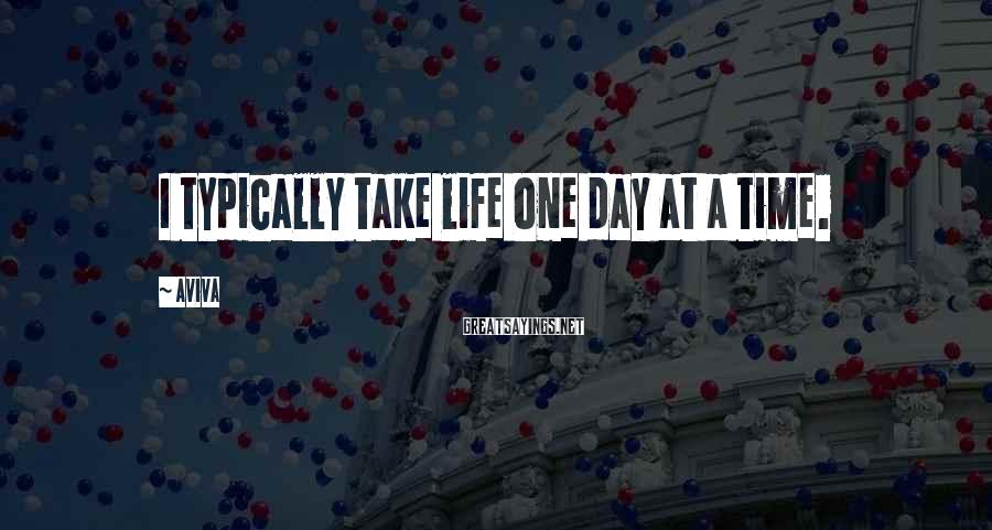 Aviva Sayings: I typically take life one day at a time.