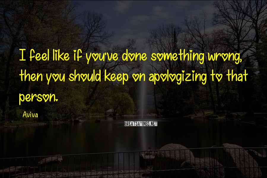Aviva Sayings: I feel like if you've done something wrong, then you should keep on apologizing to