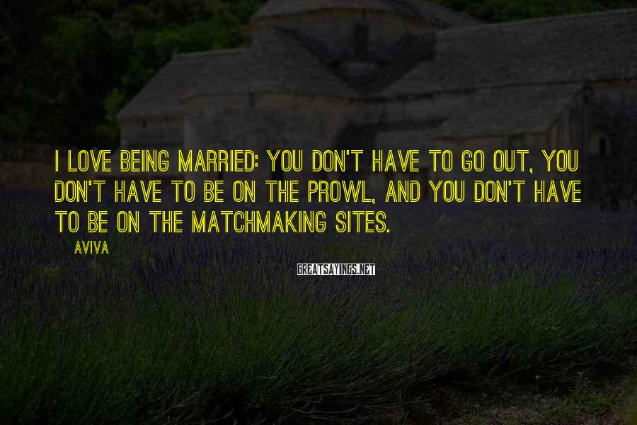 Aviva Sayings: I love being married: you don't have to go out, you don't have to be