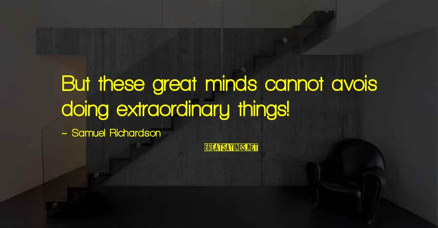 Avois Sayings By Samuel Richardson: But these great minds cannot avois doing extraordinary things!