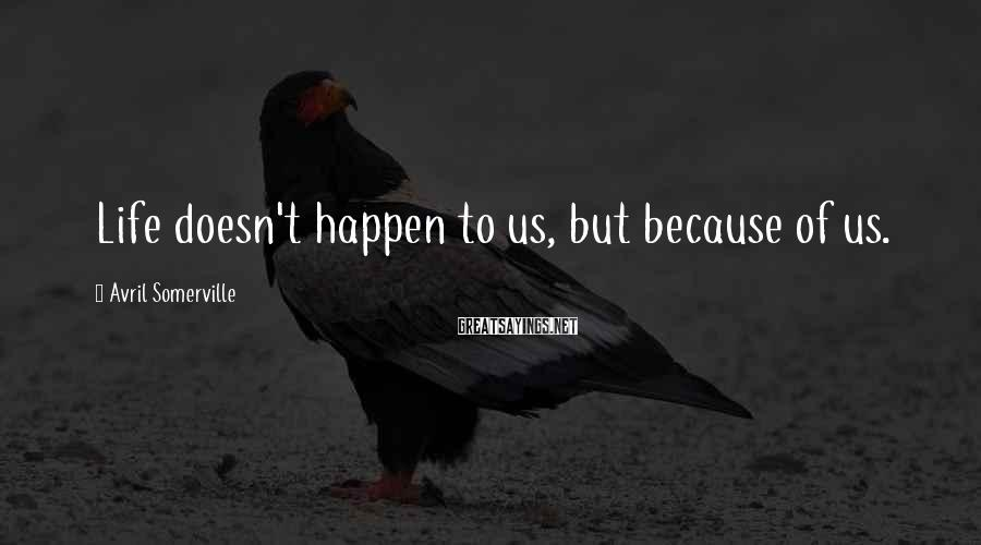 Avril Somerville Sayings: Life doesn't happen to us, but because of us.