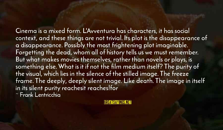Avventura Sayings By Frank Lentricchia: Cinema is a mixed form. L'Avventura has characters, it has social context, and these things