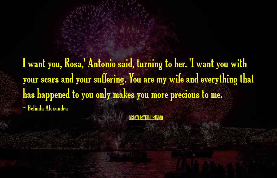 Away We Happened Wong Fu Sayings By Belinda Alexandra: I want you, Rosa,' Antonio said, turning to her. 'I want you with your scars