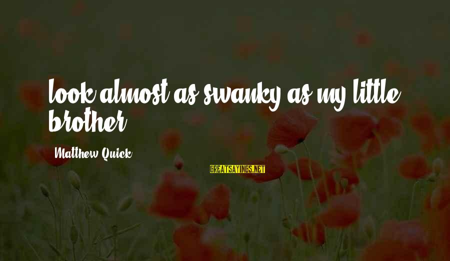 Away We Happened Wong Fu Sayings By Matthew Quick: look almost as swanky as my little brother.