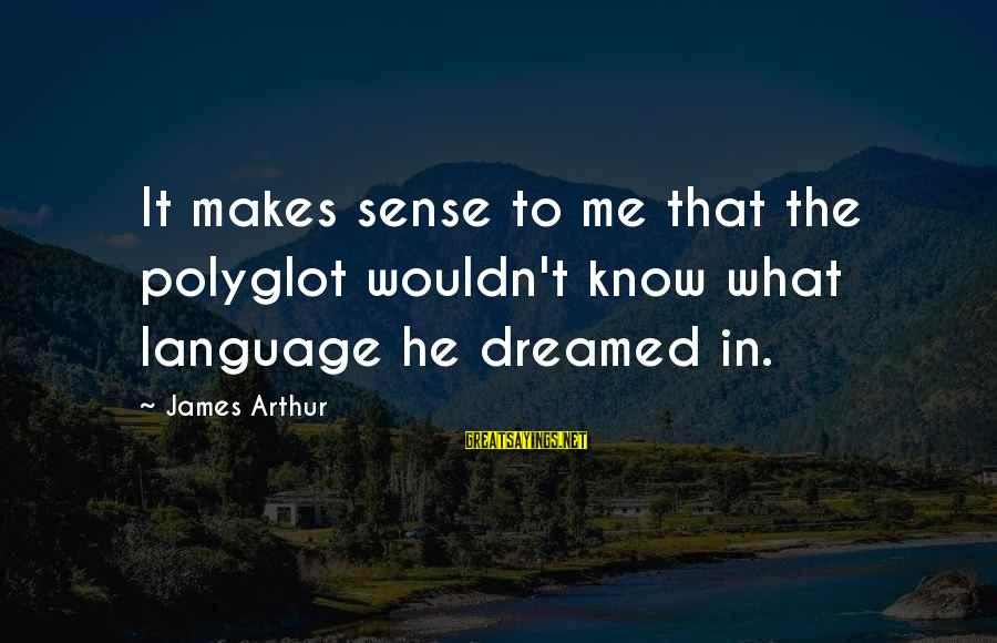 Awesome Fandom Sayings By James Arthur: It makes sense to me that the polyglot wouldn't know what language he dreamed in.