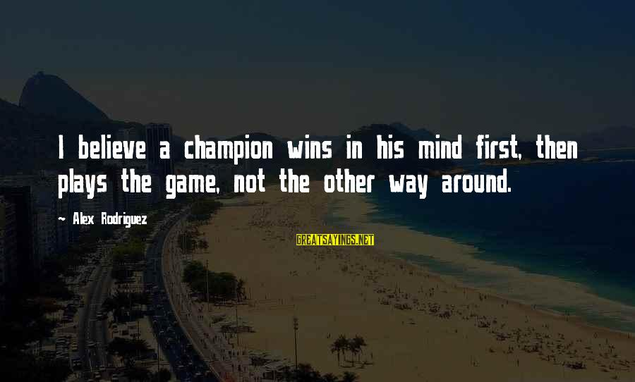 Awesome Morbid Sayings By Alex Rodriguez: I believe a champion wins in his mind first, then plays the game, not the