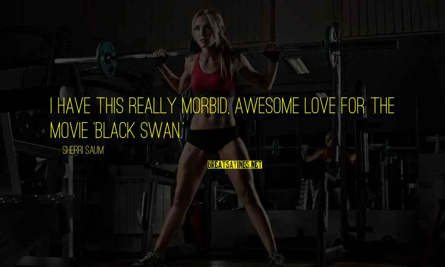 Awesome Morbid Sayings By Sherri Saum: I have this really morbid, awesome love for the movie 'Black Swan.'