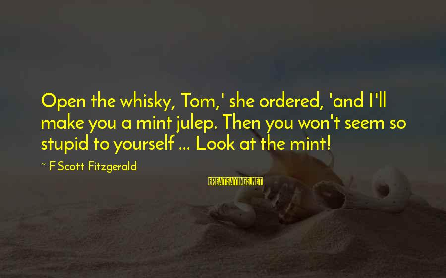 Awesome Rap Battle Sayings By F Scott Fitzgerald: Open the whisky, Tom,' she ordered, 'and I'll make you a mint julep. Then you