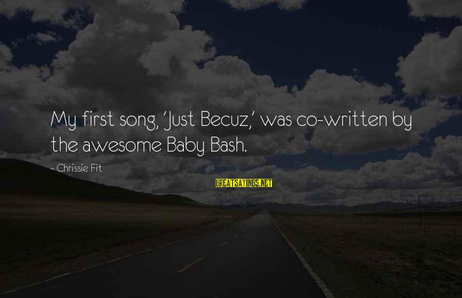 Awesome Song Sayings By Chrissie Fit: My first song, 'Just Becuz,' was co-written by the awesome Baby Bash.