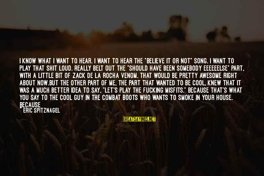 """Awesome Song Sayings By Eric Spitznagel: I know what I want to hear. I want to hear the """"Believe it or"""